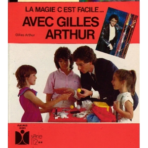 MAGIE C'ESTT FACILE... AVEC GILLES ARTHUR, ARTHUR Gilles