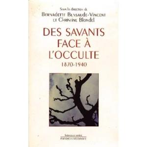 DES SAVANTS FACE A L'OCCULTE 1870 - 1940, BENSAUDE-VINCENT & BLO