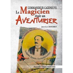 Commandeur Cazeneuve - le Magicien Etait un Aventurier par Jean-Luc Dousset