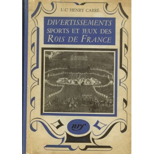 DIVERTISSEMENTS SPORTS ET JEUX DES ROIS DE FRANCE (Lt-Cl Henry CARRÉ)