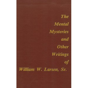 THE MENTAL MYSTERIES AND OTHER WRITINGS OF WILLIAM W. LARSEN, Sr. (William W. LARSEN)